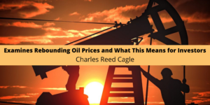 Charles Reed Cagle Examines Rebounding Oil Prices and What This Means for Investors